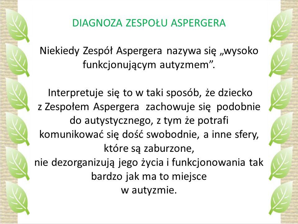 DIAGNOZA ZESPOŁU ASPERGERA Niekiedy Zespół Aspergera nazywa się wysoko funkcjonującym autyzmem. Interpretuje się to w taki sposób, że dziecko z Zespoł