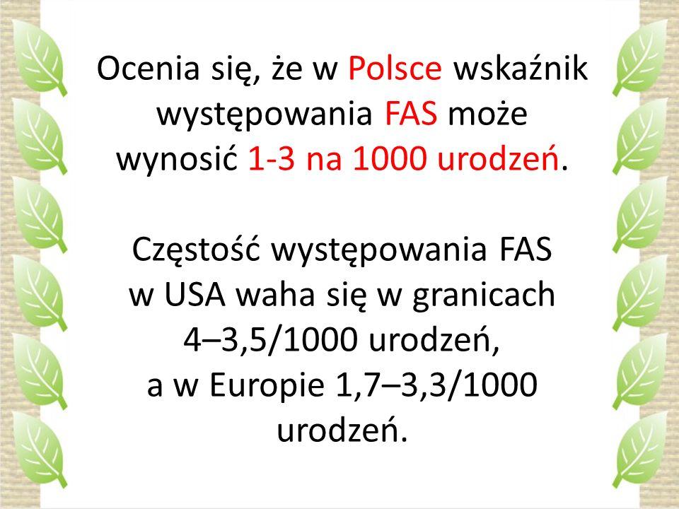 Ocenia się, że w Polsce wskaźnik występowania FAS może wynosić 1-3 na 1000 urodzeń. Częstość występowania FAS w USA waha się w granicach 4–3,5/1000 ur