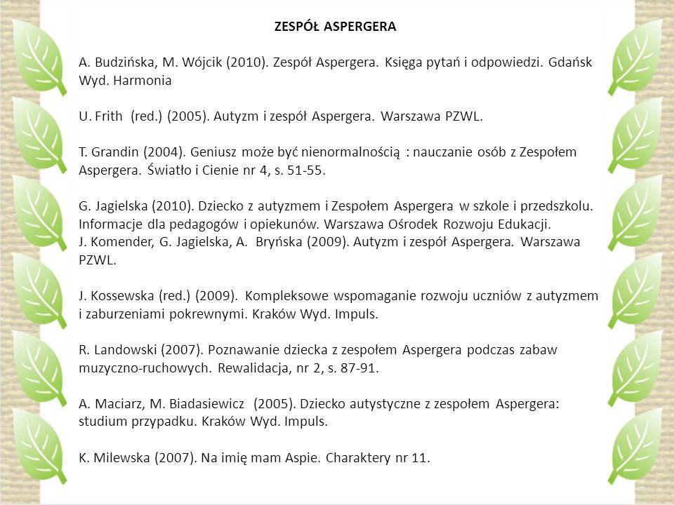 ZESPÓŁ ASPERGERA A. Budzińska, M. Wójcik (2010). Zespół Aspergera. Księga pytań i odpowiedzi. Gdańsk Wyd. Harmonia U. Frith (red.) (2005). Autyzm i ze