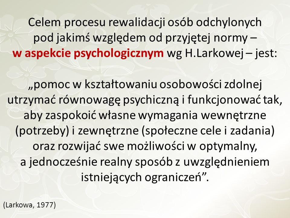 Celem procesu rewalidacji osób odchylonych pod jakimś względem od przyjętej normy – w aspekcie psychologicznym wg H.Larkowej – jest: pomoc w kształtow