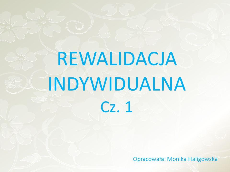 REWALIDACJA INDYWIDUALNA Cz. 1 Opracowała: Monika Haligowska