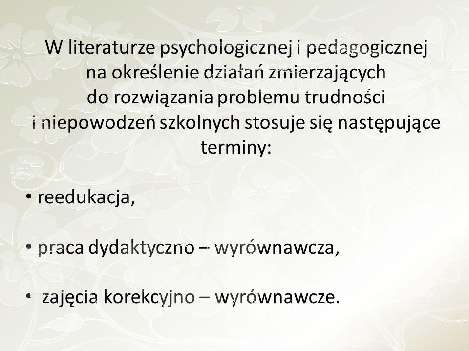 REEDUKACJA : to oddziaływania za pomocą środków psycho - pedagogicznych na przyczyny trudności w uczeniu się.