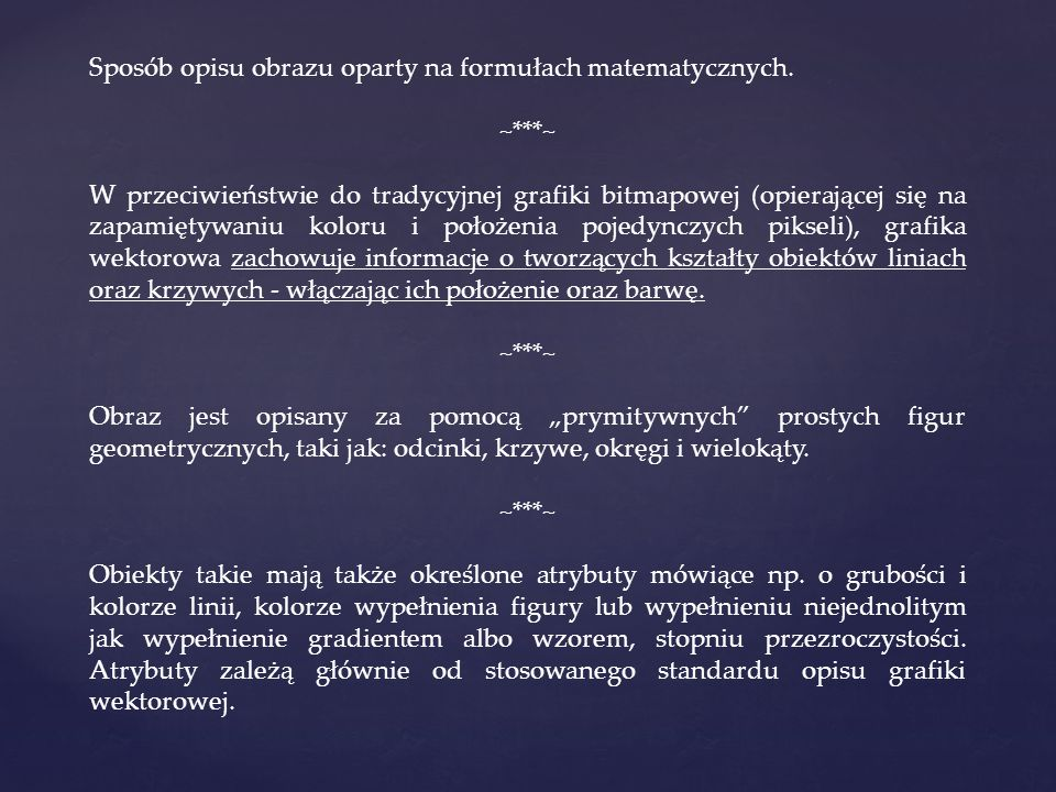 Sposób opisu obrazu oparty na formułach matematycznych. ~***~ W przeciwieństwie do tradycyjnej grafiki bitmapowej (opierającej się na zapamiętywaniu k