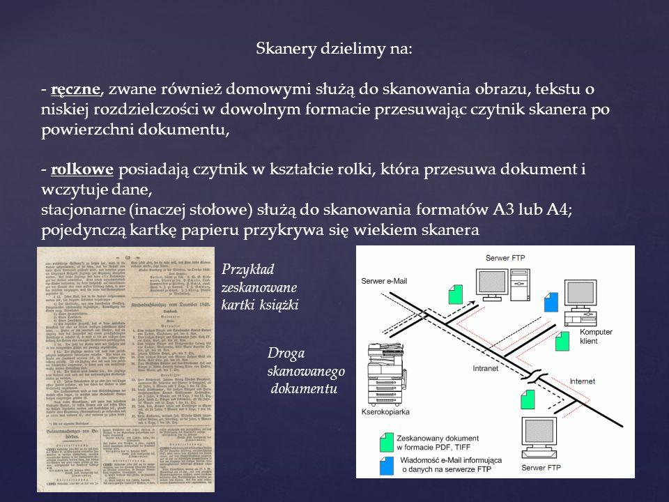 Skanery dzielimy na: - ręczne, zwane również domowymi służą do skanowania obrazu, tekstu o niskiej rozdzielczości w dowolnym formacie przesuwając czytnik skanera po powierzchni dokumentu, - rolkowe posiadają czytnik w kształcie rolki, która przesuwa dokument i wczytuje dane, stacjonarne (inaczej stołowe) służą do skanowania formatów A3 lub A4; pojedynczą kartkę papieru przykrywa się wiekiem skanera Przykład zeskanowane kartki książki Droga skanowanego dokumentu