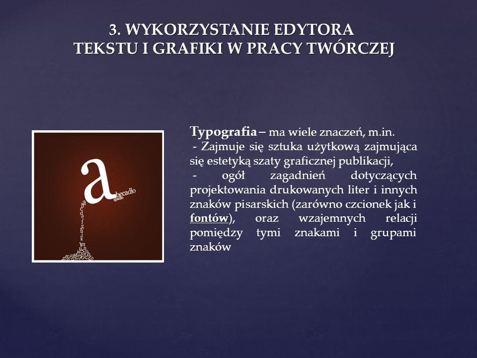 3. WYKORZYSTANIE EDYTORA TEKSTU I GRAFIKI W PRACY TWÓRCZEJ Typografia – ma wiele znaczeń, m.in. - Zajmuje się sztuka użytkową zajmująca się estetyką s