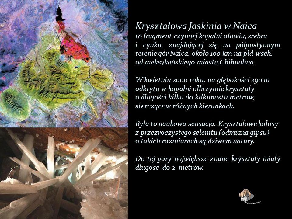 Kryształowa Jaskinia w Naica to fragment czynnej kopalni ołowiu, srebra i cynku, znajdującej się na półpustynnym terenie gór Naica, około 100 km na płd-wsch.