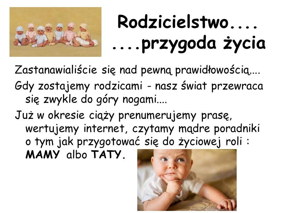 Rodzicielstwo........przygoda życia Zastanawialiście się nad pewną prawidłowością.... Gdy zostajemy rodzicami - nasz świat przewraca się zwykle do gór