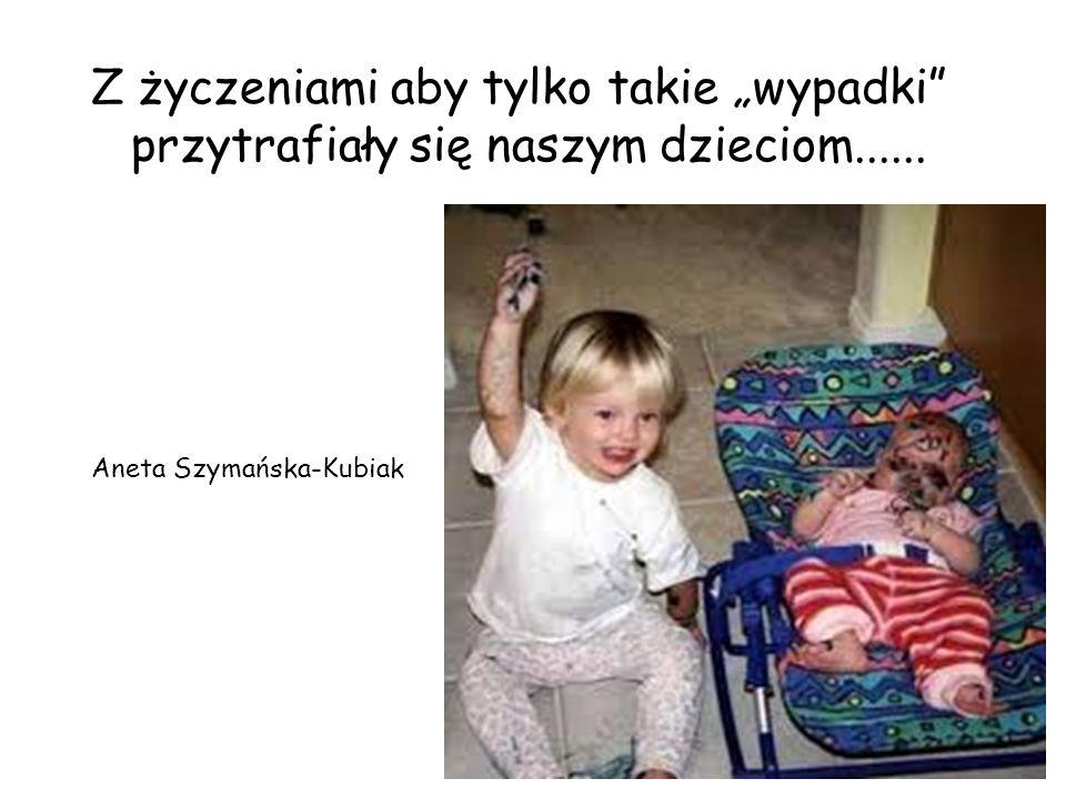 Z życzeniami aby tylko takie wypadki przytrafiały się naszym dzieciom...... Aneta Szymańska-Kubiak