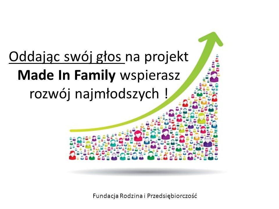 rodzin ! Fundacja Rodzina i Przedsiębiorczość Oddając swój głos na projekt Made In Family wspierasz rozwój najmłodszych !
