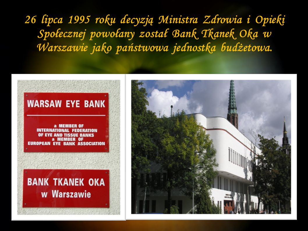 26 lipca 1995 roku decyzją Ministra Zdrowia i Opieki Społecznej powołany został Bank Tkanek Oka w Warszawie jako państwowa jednostka budżetowa.