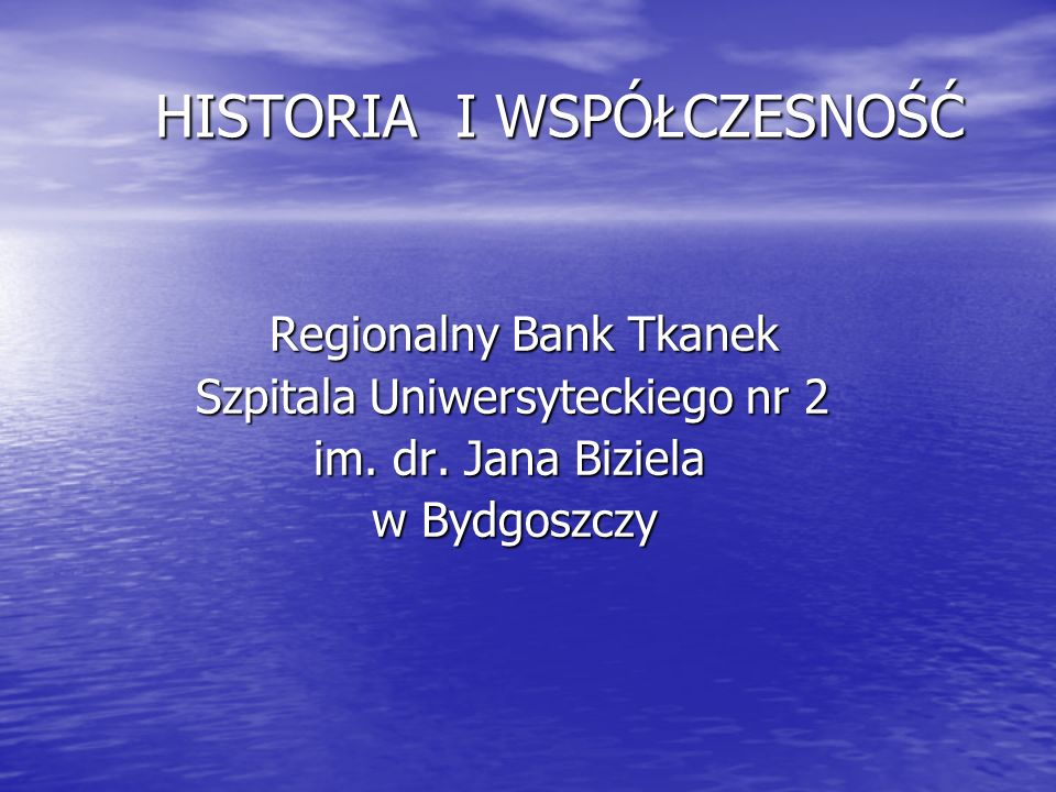 HISTORIA I WSPÓŁCZESNOŚĆ HISTORIA I WSPÓŁCZESNOŚĆ Regionalny Bank Tkanek Regionalny Bank Tkanek Szpitala Uniwersyteckiego nr 2 Szpitala Uniwersyteckiego nr 2 im.