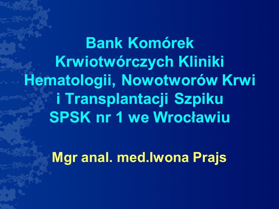 Bank Komórek Krwiotwórczych Kliniki Hematologii, Nowotworów Krwi i Transplantacji Szpiku SPSK nr 1 we Wrocławiu Mgr anal. med.Iwona Prajs