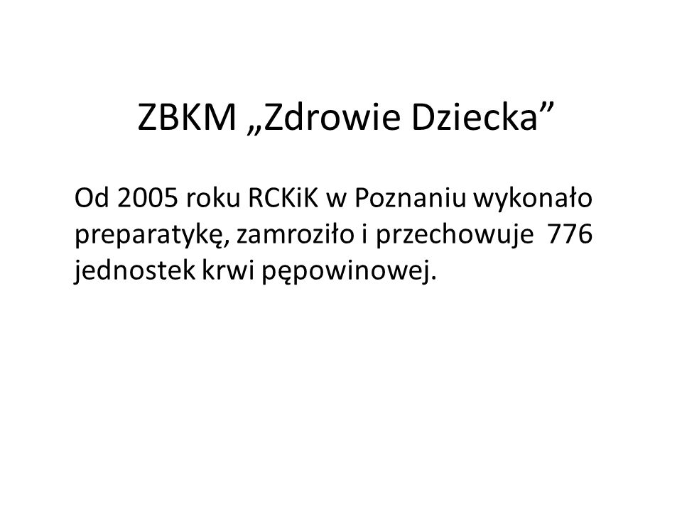 ZBKM Zdrowie Dziecka Od 2005 roku RCKiK w Poznaniu wykonało preparatykę, zamroziło i przechowuje 776 jednostek krwi pępowinowej.