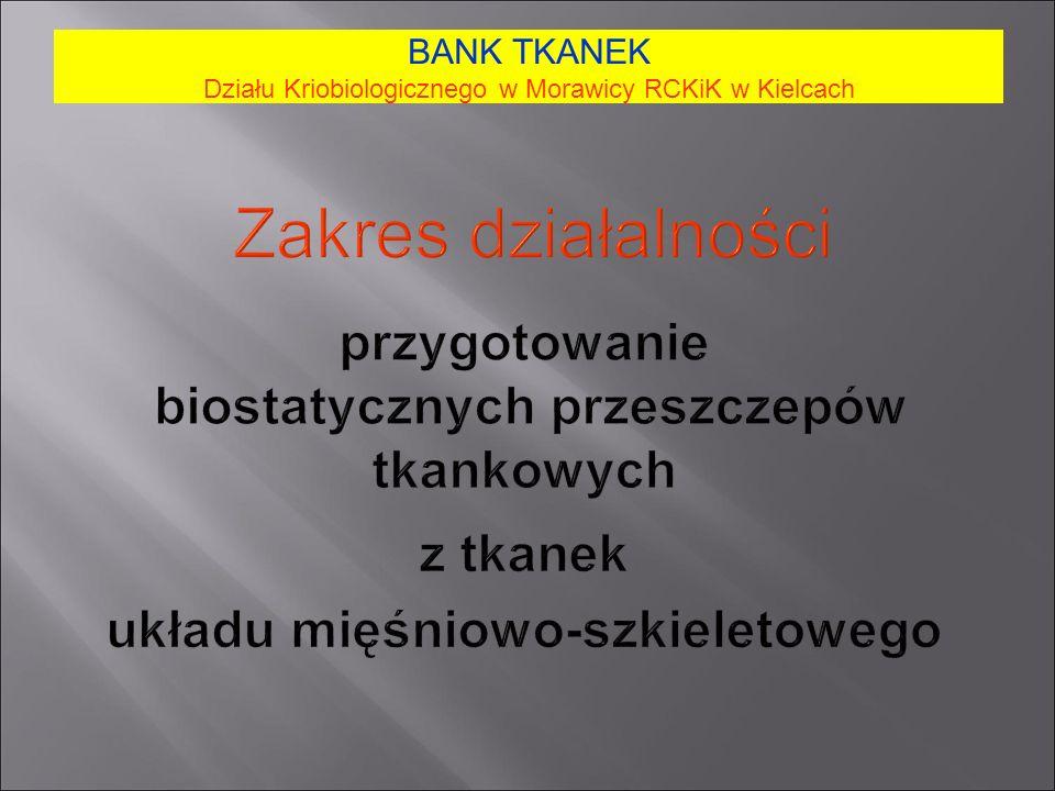 Zakres działalności przygotowanie biostatycznych przeszczepów tkankowych z tkanek układu mięśniowo-szkieletowego BANK TKANEK Działu Kriobiologicznego w Morawicy RCKiK w Kielcach
