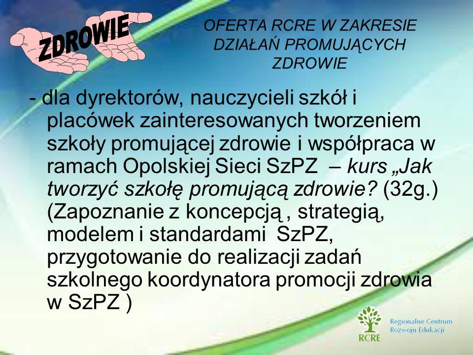- dla dyrektorów, nauczycieli szkół i placówek zainteresowanych tworzeniem szkoły promującej zdrowie i współpraca w ramach Opolskiej Sieci SzPZ – kurs