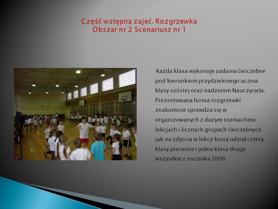 Każda klasa wykonuje zadania ćwiczebne pod kierunkiem przydzielonego ucznia klasy szóstej oraz nadzorem Nauczyciela. Prezentowana forma rozgrzewki zna