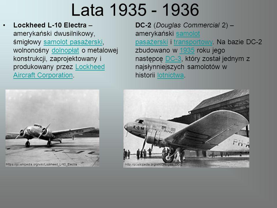 Lata 1935 - 1936 Lockheed L-10 Electra – amerykański dwusilnikowy, śmigłowy samolot pasażerski, wolnonośny dolnopłat o metalowej konstrukcji, zaprojektowany i produkowany przez Lockheed Aircraft Corporation.samolot pasażerskidolnopłatLockheed Aircraft Corporation DC-2 (Douglas Commercial 2) – amerykański samolot pasażerski i transportowy.