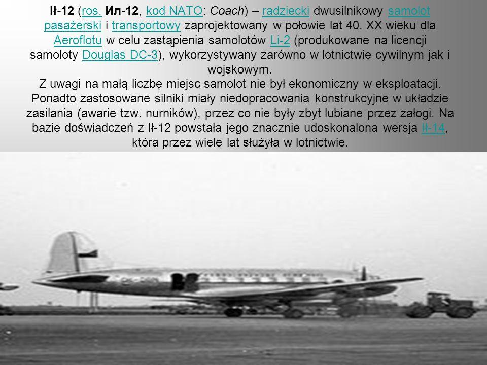 Ił-12 (ros. Ил-12, kod NATO: Coach) – radziecki dwusilnikowy samolot pasażerski i transportowy zaprojektowany w połowie lat 40. XX wieku dla Aeroflotu