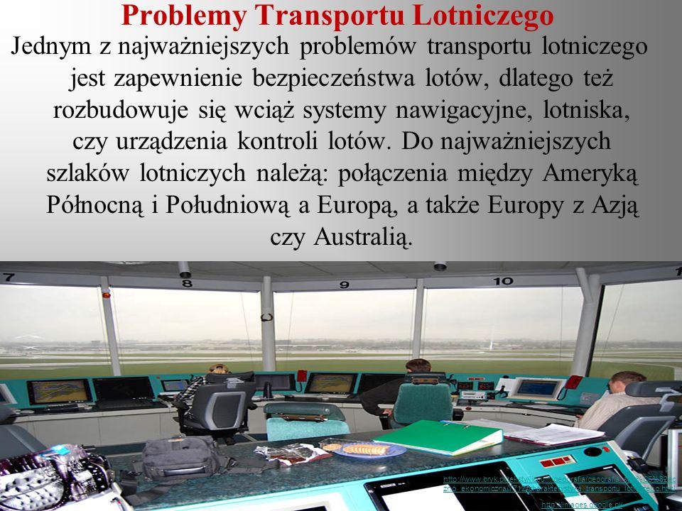 Problemy Transportu Lotniczego Jednym z najważniejszych problemów transportu lotniczego jest zapewnienie bezpieczeństwa lotów, dlatego też rozbudowuje się wciąż systemy nawigacyjne, lotniska, czy urządzenia kontroli lotów.
