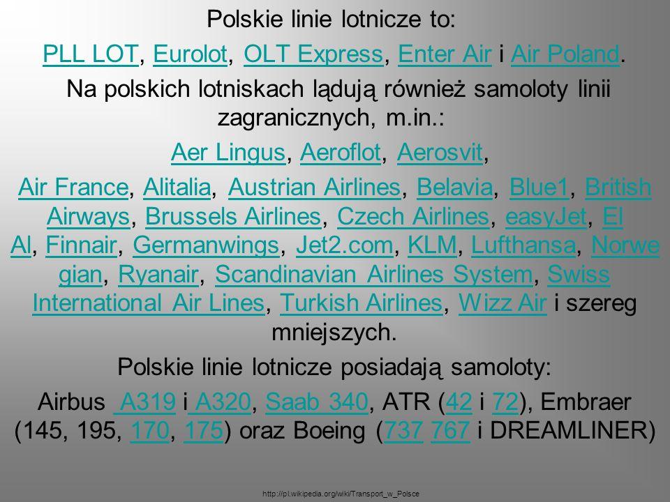 Polskie linie lotnicze to: PLL LOT, Eurolot, OLT Express, Enter Air i Air Poland. Na polskich lotniskach lądują również samoloty linii zagranicznych,