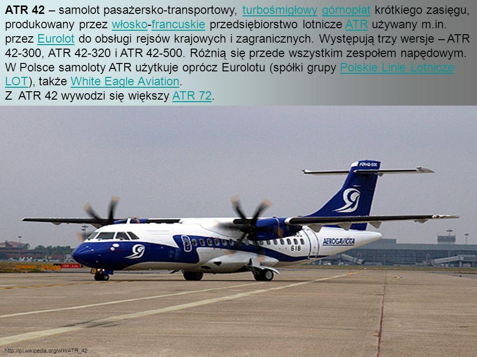 ATR 42 – samolot pasażersko-transportowy, turbośmigłowy górnopłat krótkiego zasięgu, produkowany przez włosko-francuskie przedsiębiorstwo lotnicze ATR używany m.in.