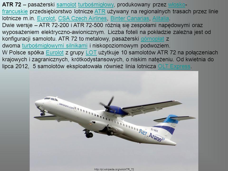 ATR 72 – pasażerski samolot turbośmigłowy, produkowany przez włosko- francuskie przedsiębiorstwo lotnicze ATR używany na regionalnych trasach przez linie lotnicze m.in.