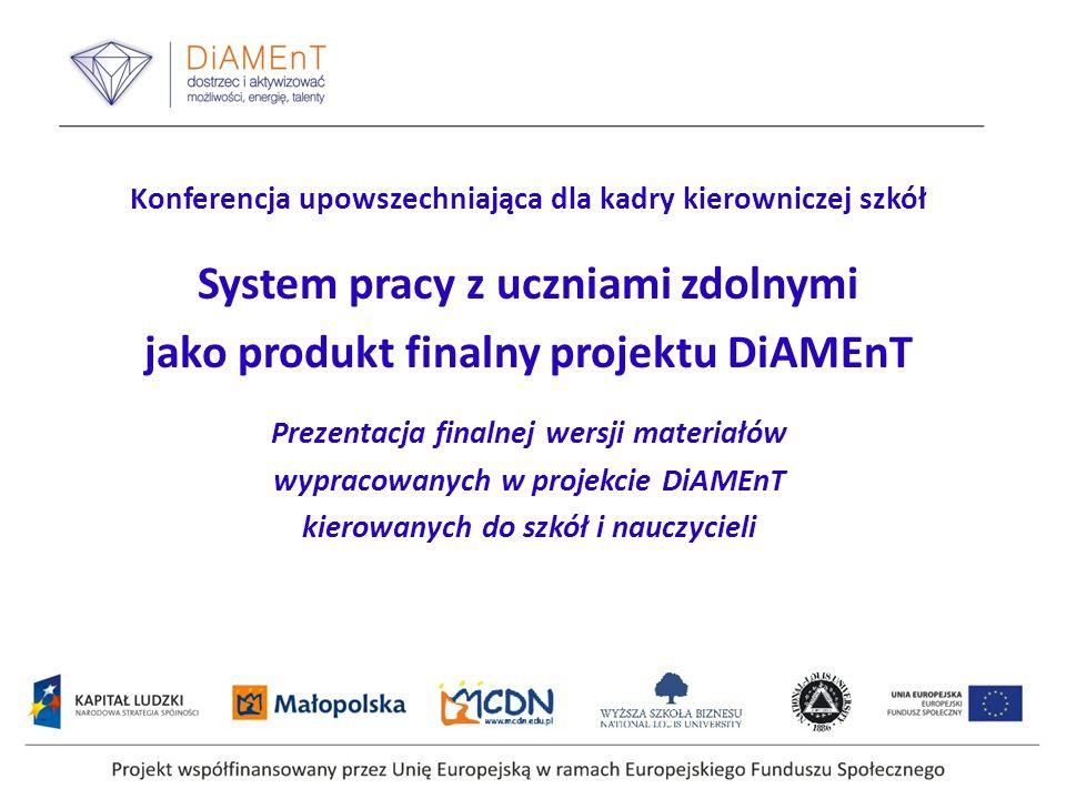 Konferencja upowszechniająca dla kadry kierowniczej szkół System pracy z uczniami zdolnymi jako produkt finalny projektu DiAMEnT Prezentacja finalnej wersji materiałów wypracowanych w projekcie DiAMEnT kierowanych do szkół i nauczycieli