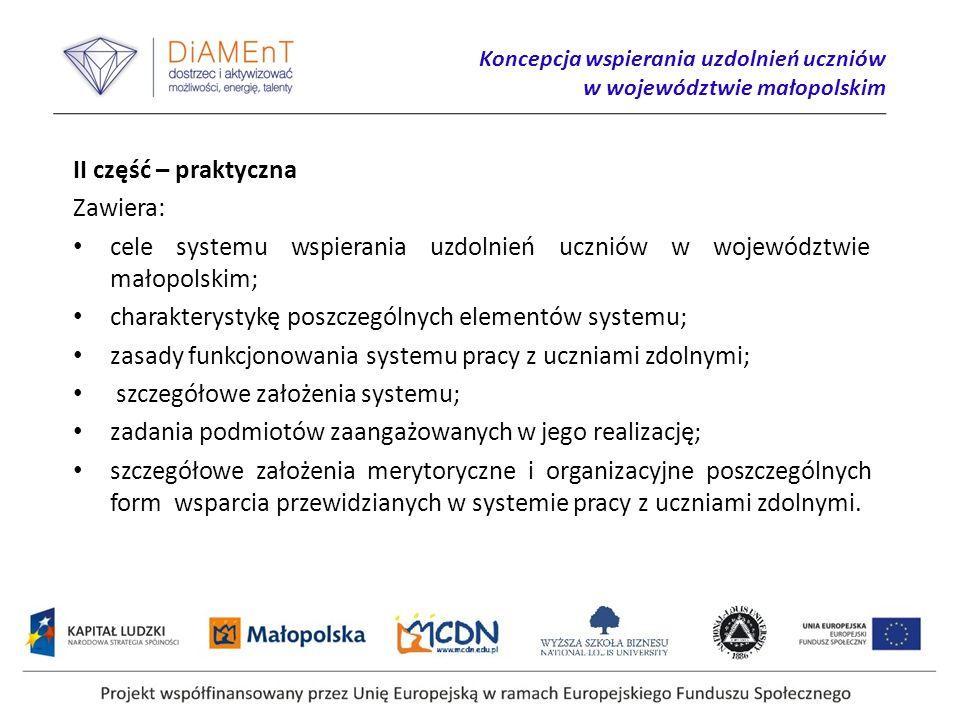 Koncepcja wspierania uzdolnień uczniów w województwie małopolskim II część – praktyczna Zawiera: cele systemu wspierania uzdolnień uczniów w województwie małopolskim; charakterystykę poszczególnych elementów systemu; zasady funkcjonowania systemu pracy z uczniami zdolnymi; szczegółowe założenia systemu; zadania podmiotów zaangażowanych w jego realizację; szczegółowe założenia merytoryczne i organizacyjne poszczególnych form wsparcia przewidzianych w systemie pracy z uczniami zdolnymi.