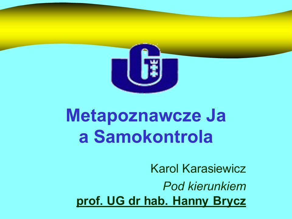 Metapoznawcze Ja a Samokontrola Karol Karasiewicz Pod kierunkiem prof. UG dr hab. Hanny Brycz