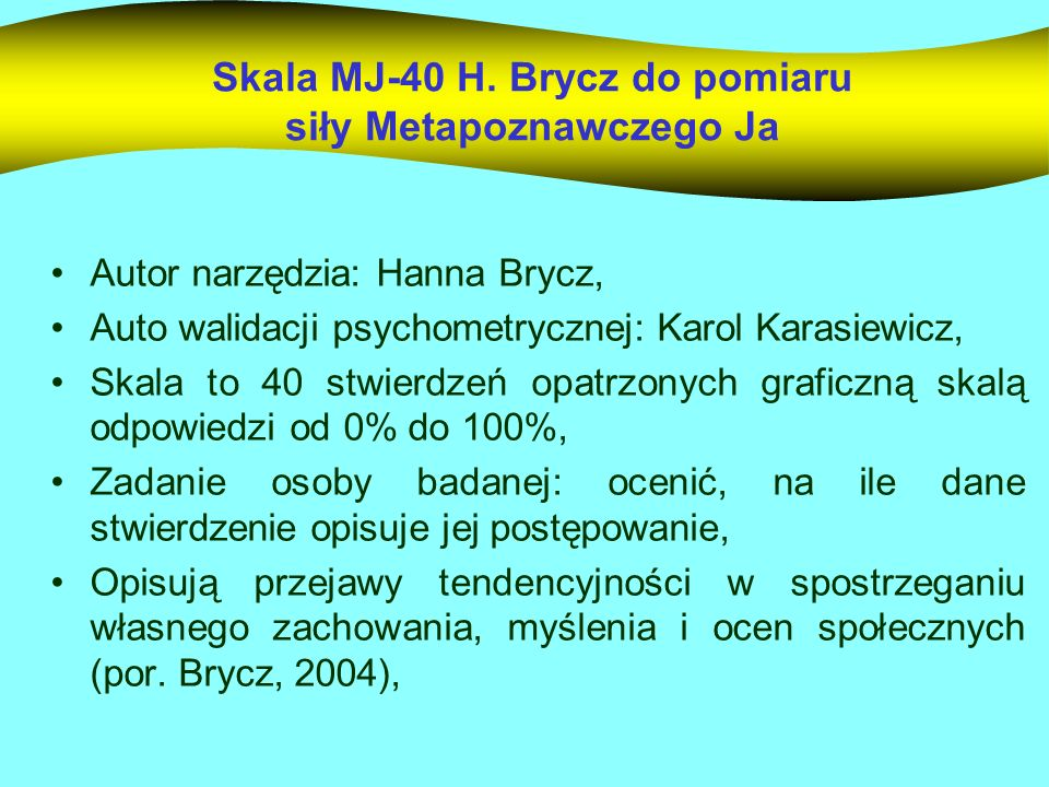Skala MJ-40 H. Brycz do pomiaru siły Metapoznawczego Ja Autor narzędzia: Hanna Brycz, Auto walidacji psychometrycznej: Karol Karasiewicz, Skala to 40