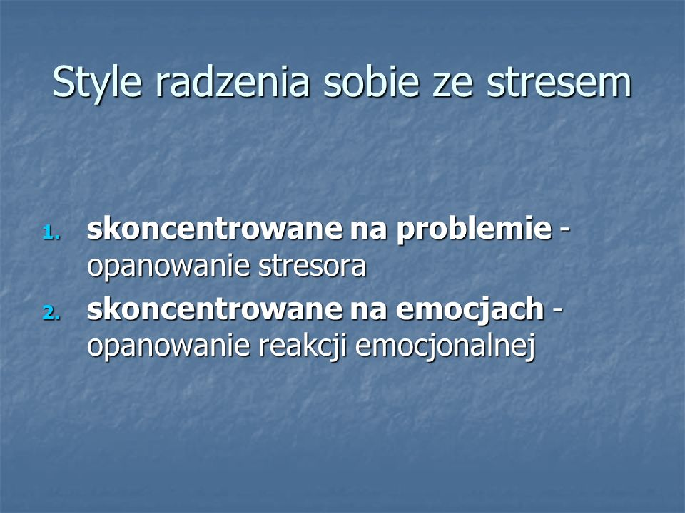 Style radzenia sobie ze stresem 1. skoncentrowane na problemie - opanowanie stresora 2. skoncentrowane na emocjach - opanowanie reakcji emocjonalnej