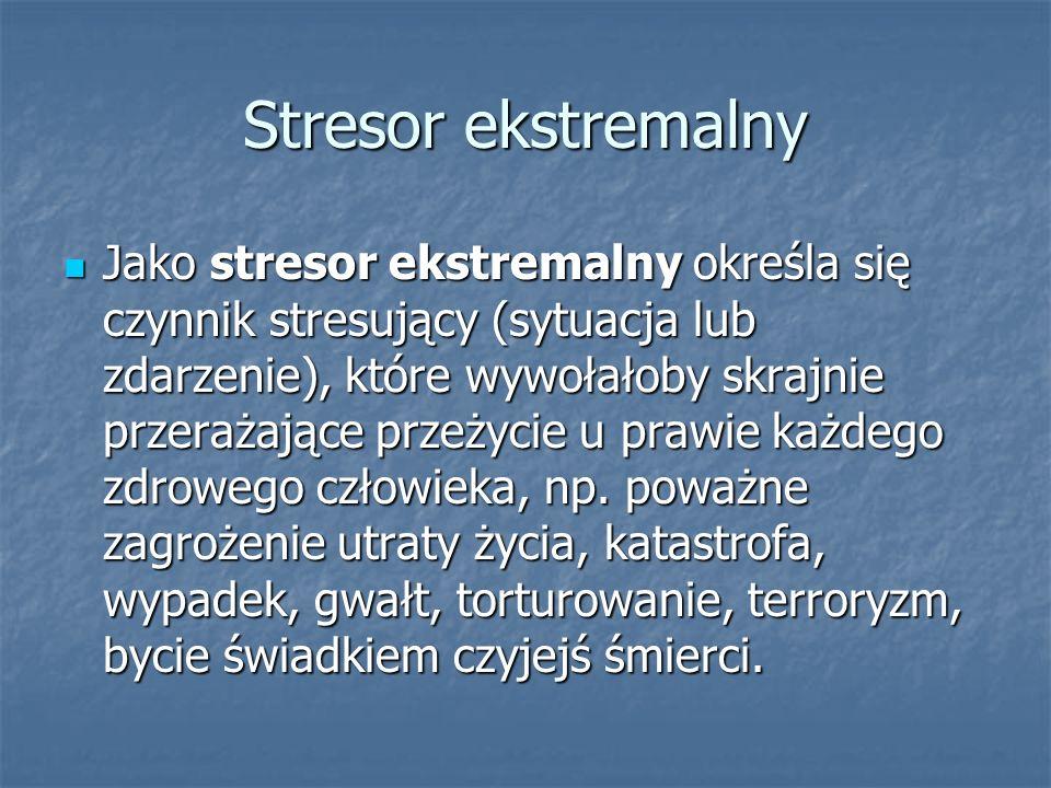 Stresor ekstremalny Jako stresor ekstremalny określa się czynnik stresujący (sytuacja lub zdarzenie), które wywołałoby skrajnie przerażające przeżycie