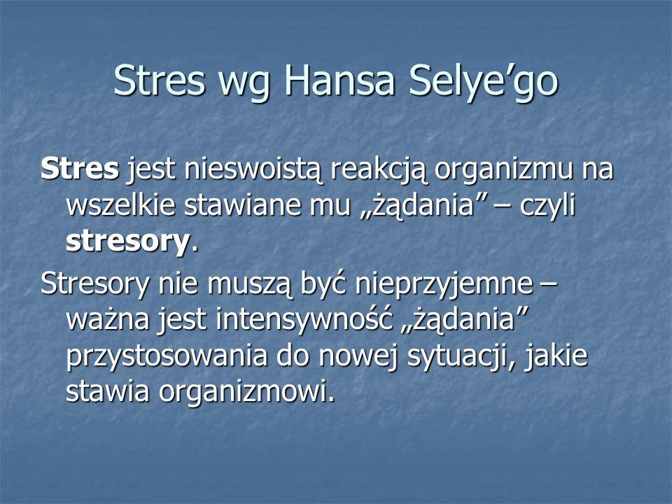Stres wg Hansa Selyego Stres jest nieswoistą reakcją organizmu na wszelkie stawiane mu żądania – czyli stresory. Stresory nie muszą być nieprzyjemne –