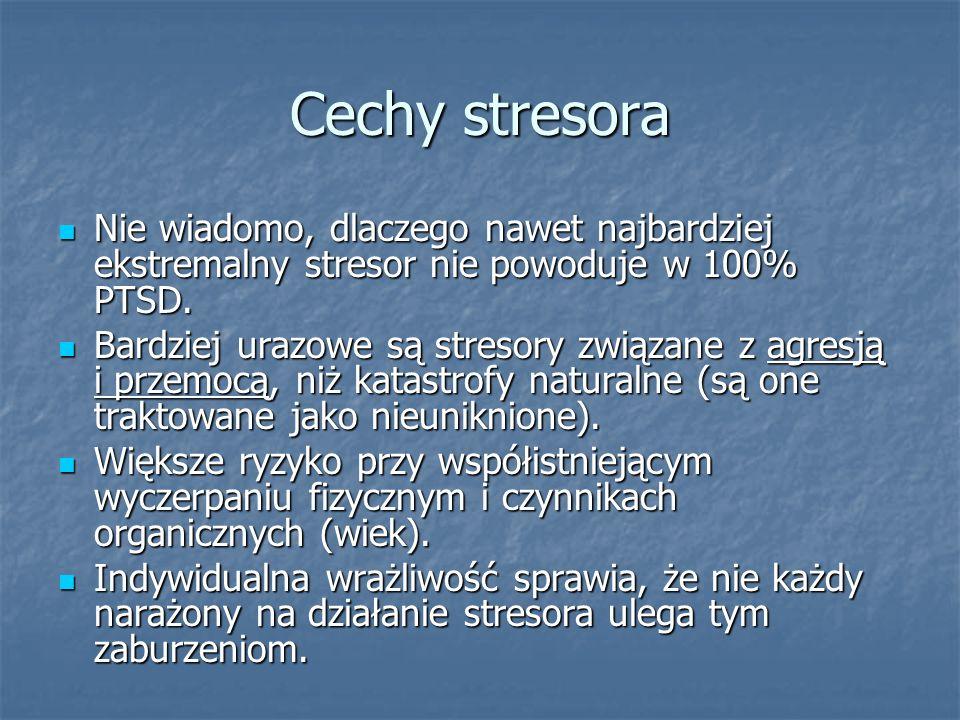 Cechy stresora Nie wiadomo, dlaczego nawet najbardziej ekstremalny stresor nie powoduje w 100% PTSD. Nie wiadomo, dlaczego nawet najbardziej ekstremal