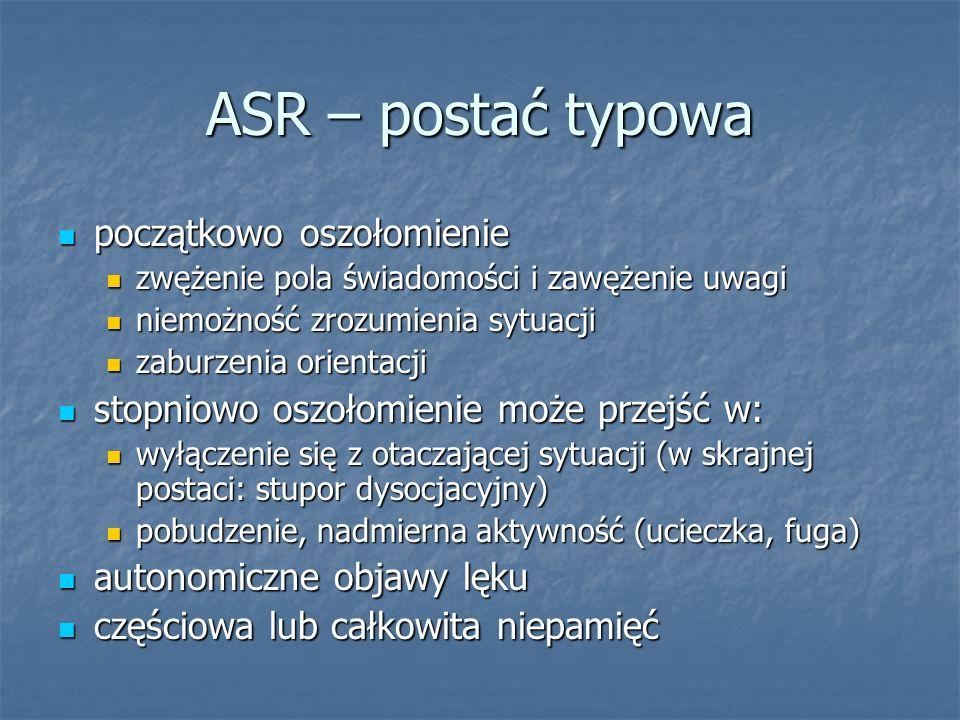 ASR – postać typowa początkowo oszołomienie początkowo oszołomienie zwężenie pola świadomości i zawężenie uwagi zwężenie pola świadomości i zawężenie
