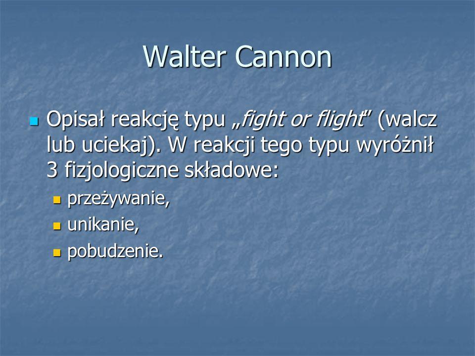 Walter Cannon Opisał reakcję typu fight or flight (walcz lub uciekaj). W reakcji tego typu wyróżnił 3 fizjologiczne składowe: Opisał reakcję typu figh
