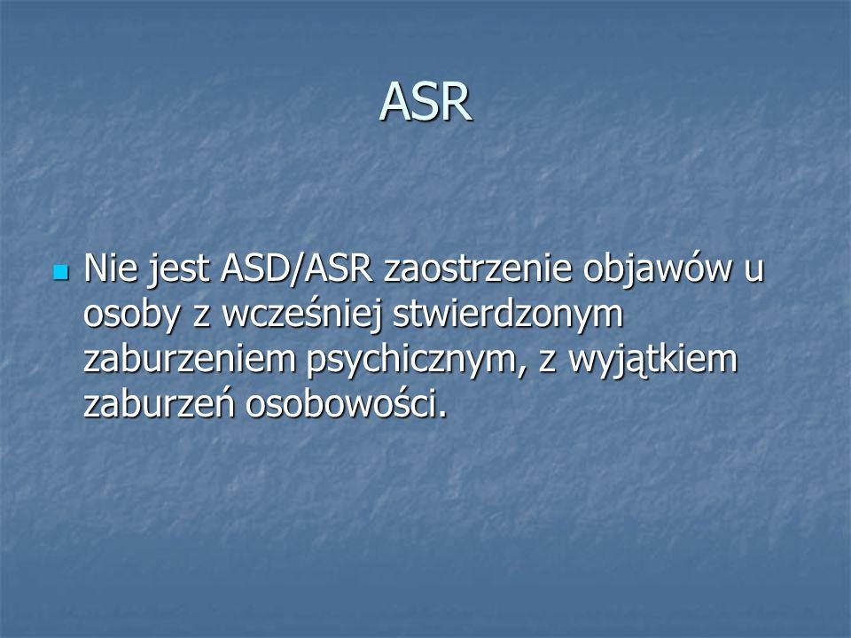 ASR Nie jest ASD/ASR zaostrzenie objawów u osoby z wcześniej stwierdzonym zaburzeniem psychicznym, z wyjątkiem zaburzeń osobowości. Nie jest ASD/ASR z