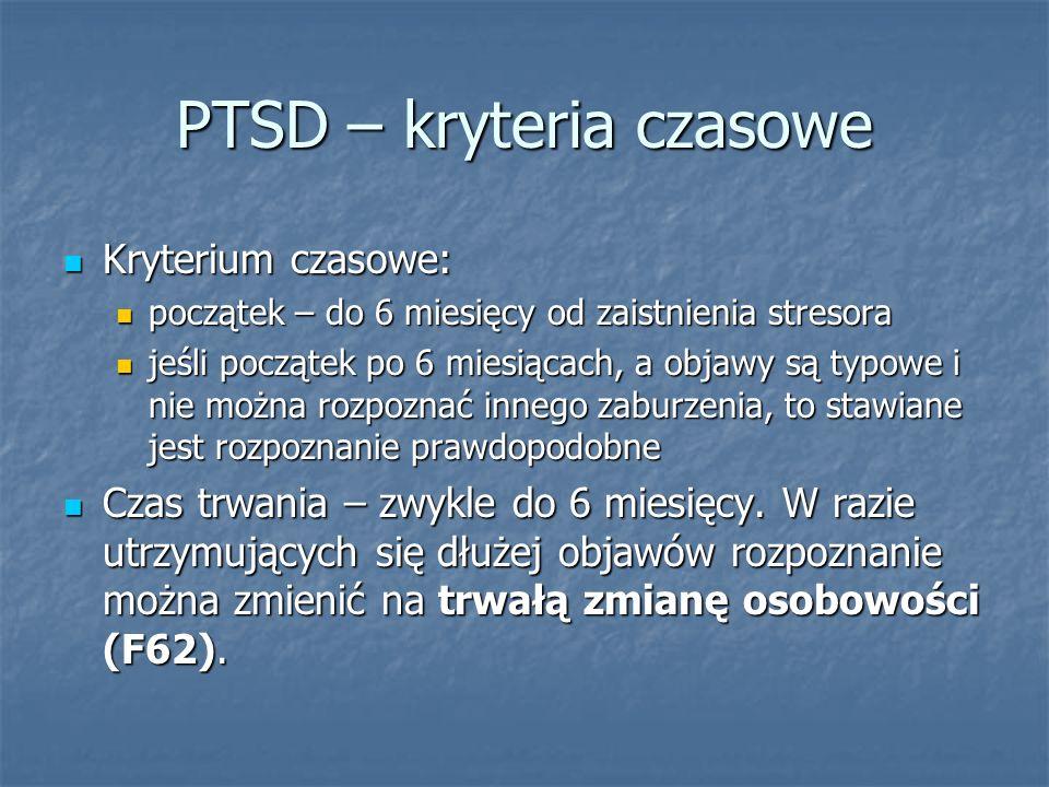PTSD – kryteria czasowe Kryterium czasowe: Kryterium czasowe: początek – do 6 miesięcy od zaistnienia stresora początek – do 6 miesięcy od zaistnienia
