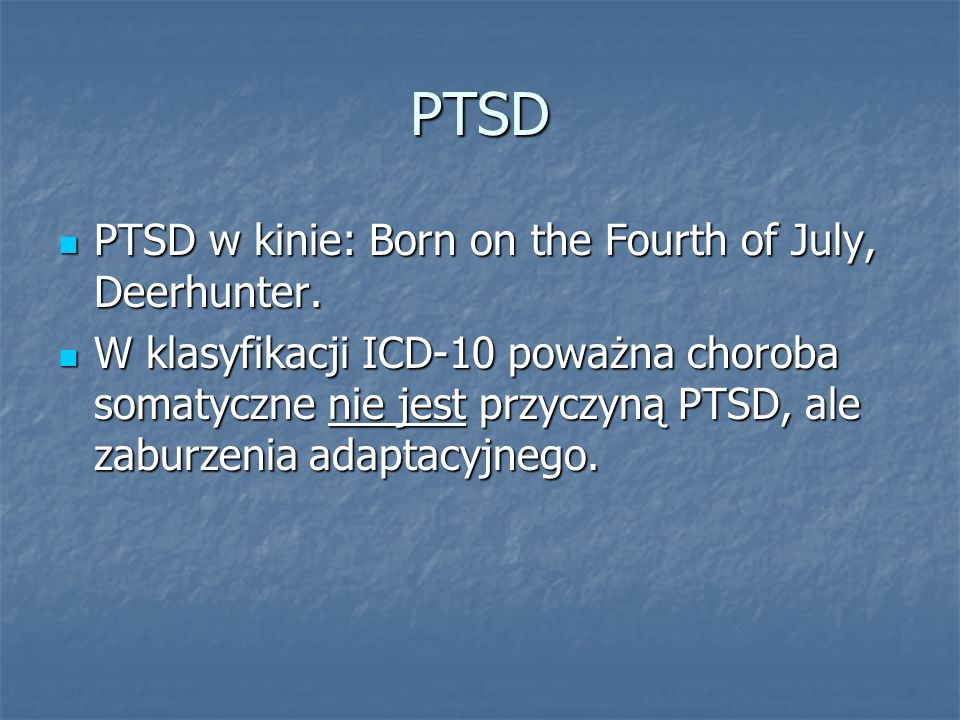 PTSD PTSD w kinie: Born on the Fourth of July, Deerhunter. PTSD w kinie: Born on the Fourth of July, Deerhunter. W klasyfikacji ICD-10 poważna choroba