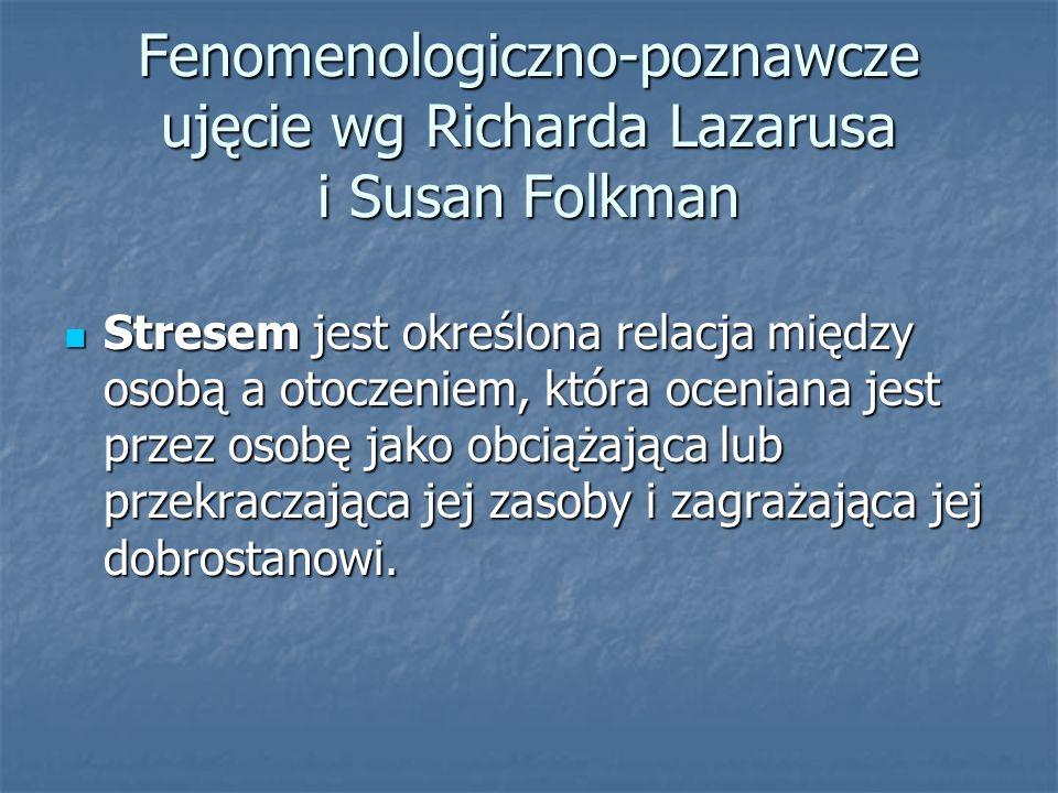 Fenomenologiczno-poznawcze ujęcie wg Richarda Lazarusa i Susan Folkman Stresem jest określona relacja między osobą a otoczeniem, która oceniana jest p