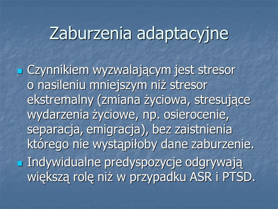 Zaburzenia adaptacyjne Czynnikiem wyzwalającym jest stresor o nasileniu mniejszym niż stresor ekstremalny (zmiana życiowa, stresujące wydarzenia życio