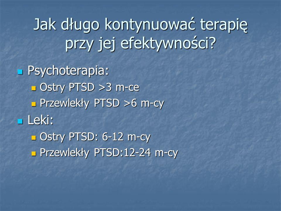 Jak długo kontynuować terapię przy jej efektywności? Psychoterapia: Psychoterapia: Ostry PTSD >3 m-ce Ostry PTSD >3 m-ce Przewlekły PTSD >6 m-cy Przew