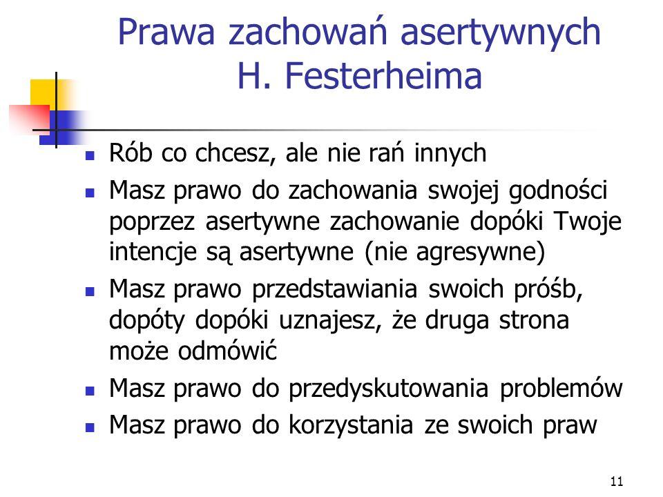11 Prawa zachowań asertywnych H. Festerheima Rób co chcesz, ale nie rań innych Masz prawo do zachowania swojej godności poprzez asertywne zachowanie d