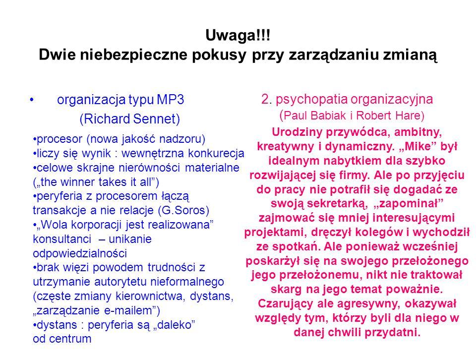 Uwaga!!! Dwie niebezpieczne pokusy przy zarządzaniu zmianą organizacja typu MP3 (Richard Sennet) 2. psychopatia organizacyjna ( Paul Babiak i Robert H