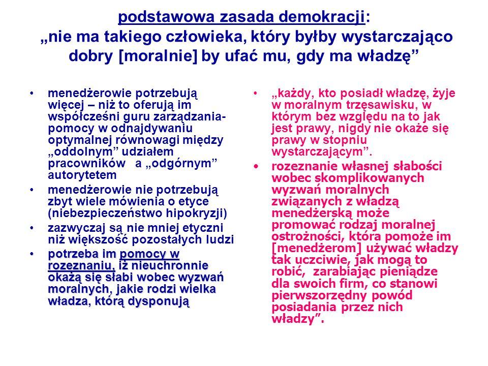 podstawowa zasada demokracji: nie ma takiego człowieka, który byłby wystarczająco dobry [moralnie] by ufać mu, gdy ma władzę menedżerowie potrzebują w