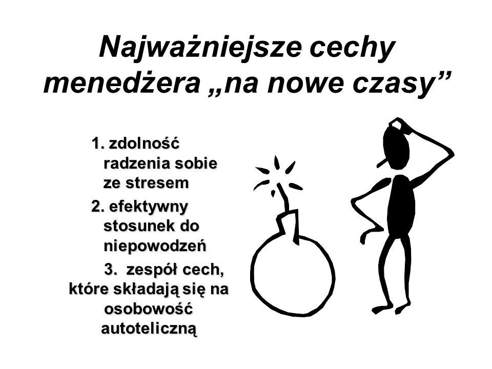 Najważniejsze cechy menedżera na nowe czasy 1. zdolność radzenia sobie ze stresem 2. efektywny stosunek do niepowodzeń 3. zespół cech, które składają