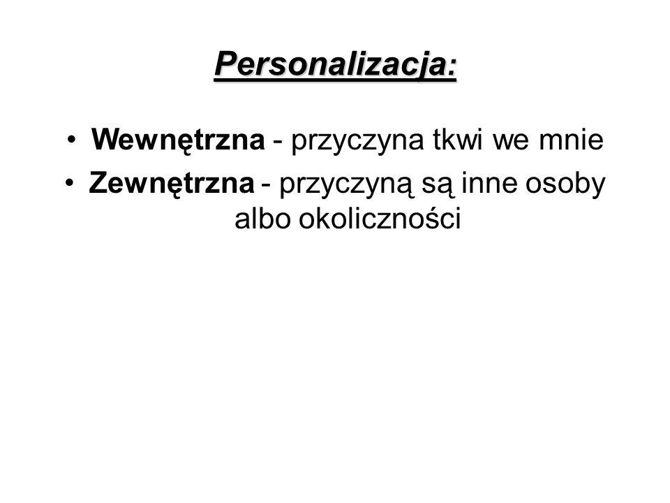 Personalizacja : Wewnętrzna - przyczyna tkwi we mnie Zewnętrzna - przyczyną są inne osoby albo okoliczności