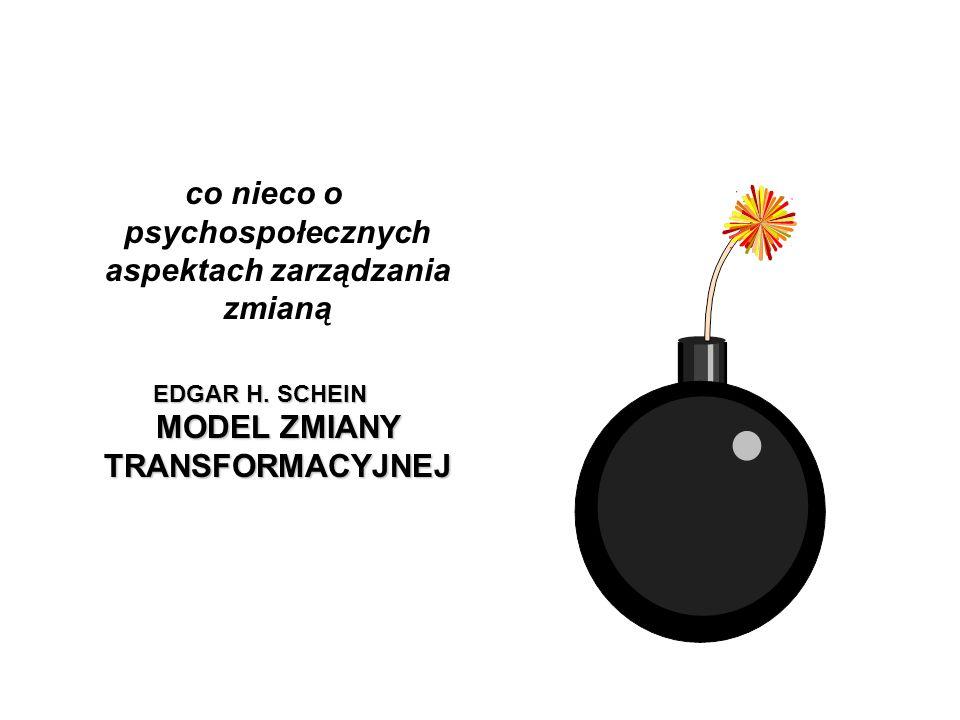 co nieco o psychospołecznych aspektach zarządzania zmianą EDGAR H. SCHEIN MODEL ZMIANY TRANSFORMACYJNEJ