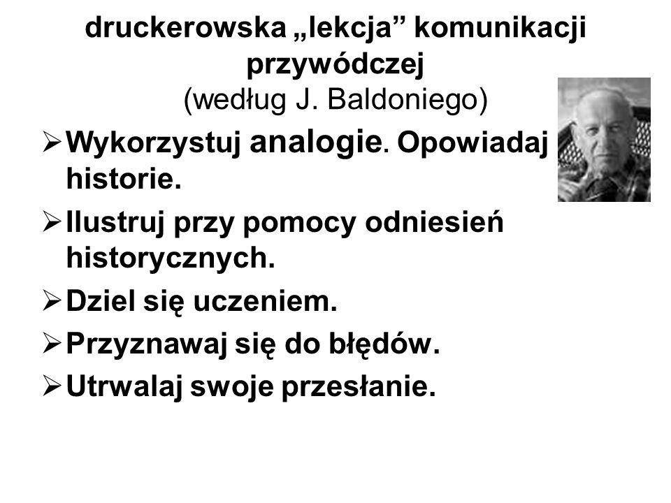 druckerowska lekcja komunikacji przywódczej (według J. Baldoniego) Wykorzystuj analogie. Opowiadaj historie. Ilustruj przy pomocy odniesień historyczn
