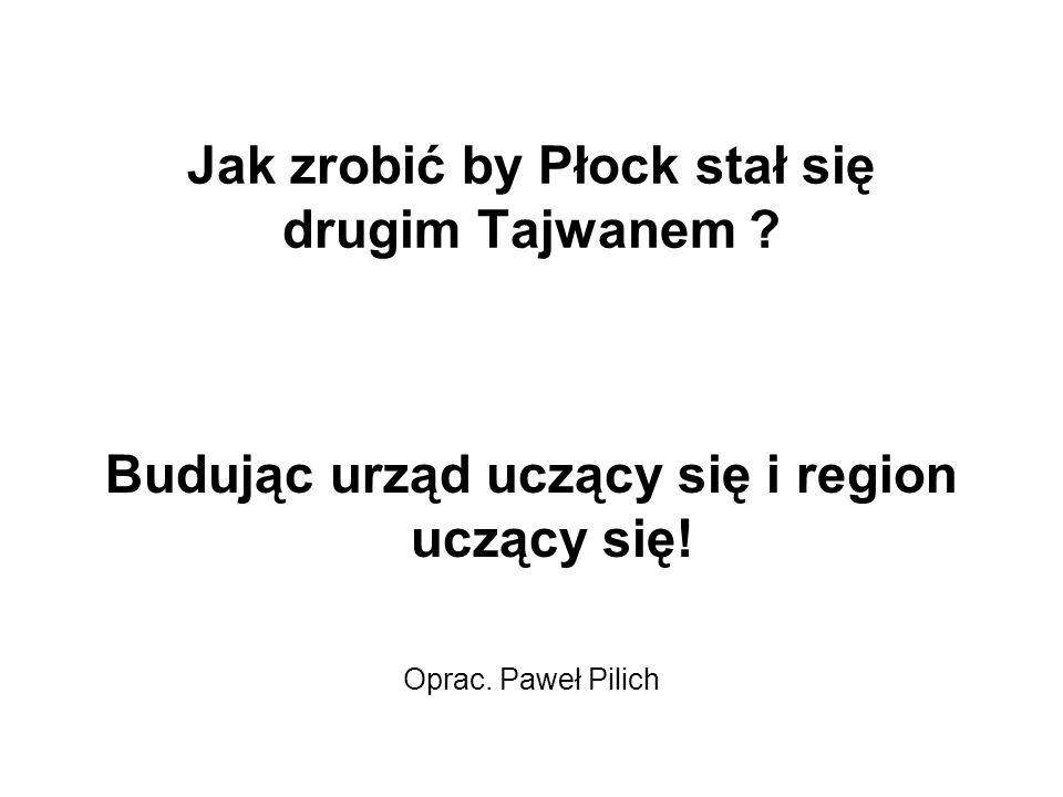 Jak zrobić by Płock stał się drugim Tajwanem ? Budując urząd uczący się i region uczący się! Oprac. Paweł Pilich